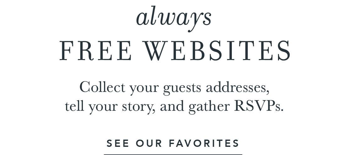 Always free websites. Collect your guests addresses, tell your story, and gather RSVPs.